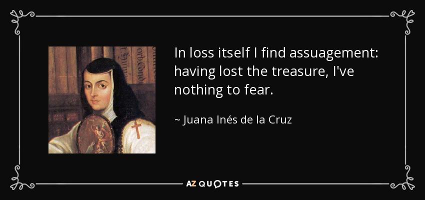 In loss itself I find assuagement: having lost the treasure, I've nothing to fear. - Juana Inés de la Cruz