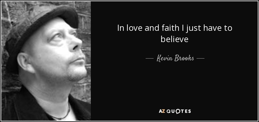 In love and faith I just have to believe - Kevin Brooks