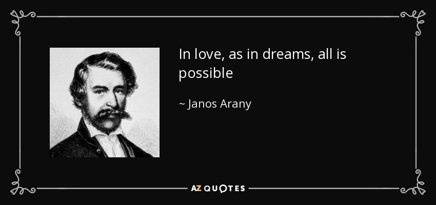 In love, as in dreams, all is possible - Janos Arany