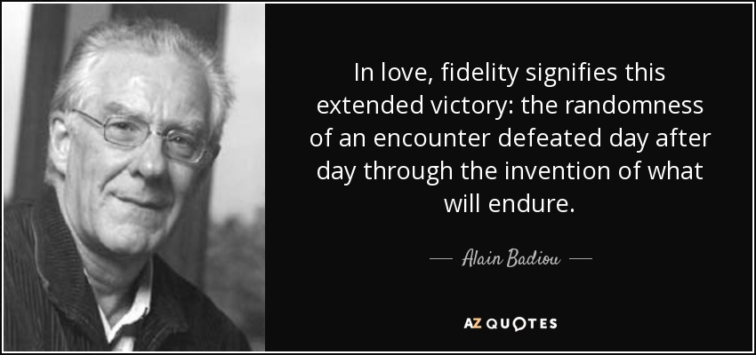 In love, fidelity signifies this extended victory: the randomness of an encounter defeated day after day through the invention of what will endure. - Alain Badiou