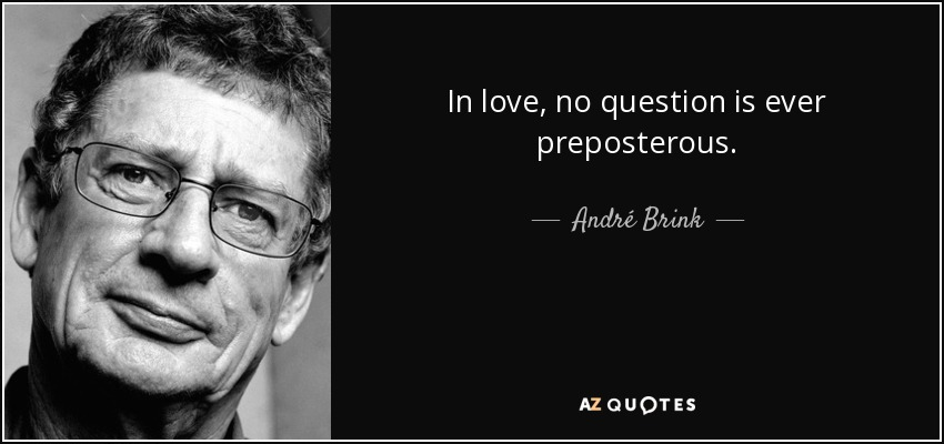 In love, no question is ever preposterous. - André Brink