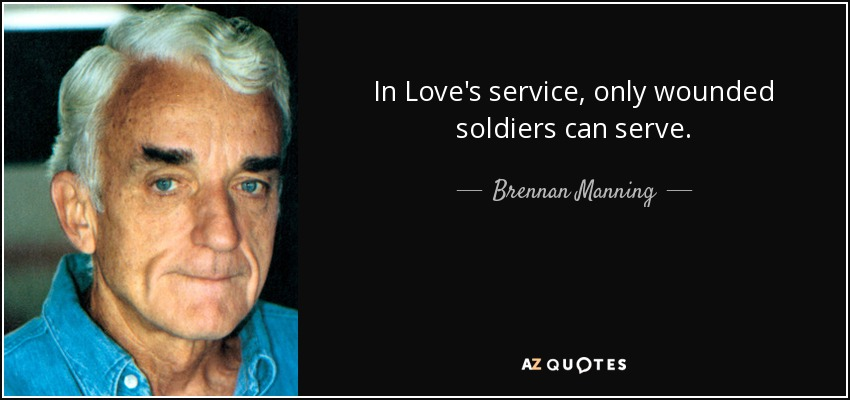 In Love's service, only wounded soldiers can serve. - Brennan Manning