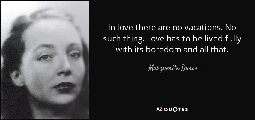 In love there are no vacations. No such thing. Love has to be lived fully with its boredom and all that. - Marguerite Duras