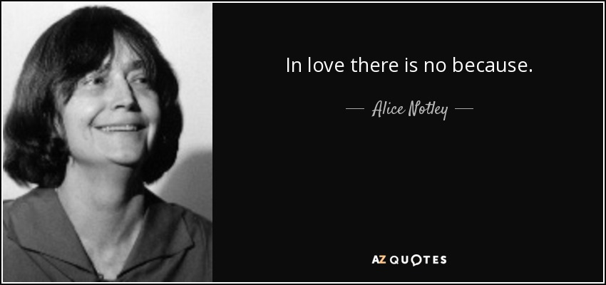 In love there is no because. - Alice Notley