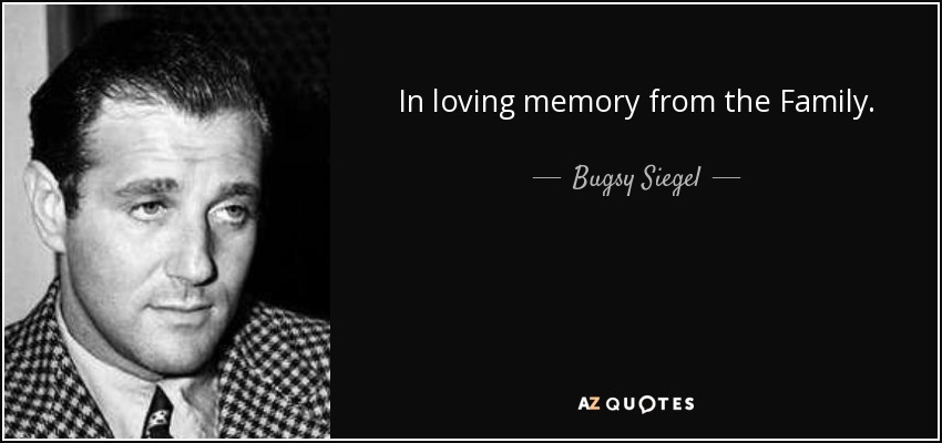 In loving memory from the Family. - Bugsy Siegel