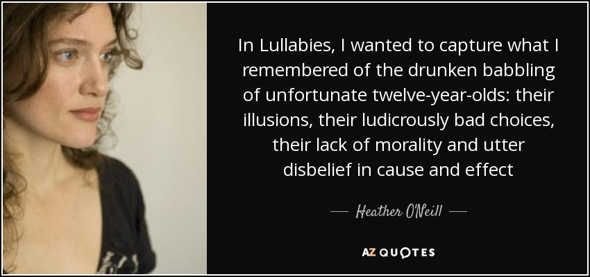 In Lullabies, I wanted to capture what I remembered of the drunken babbling of unfortunate twelve-year-olds: their illusions, their ludicrously bad choices, their lack of morality and utter disbelief in cause and effect - Heather O'Neill