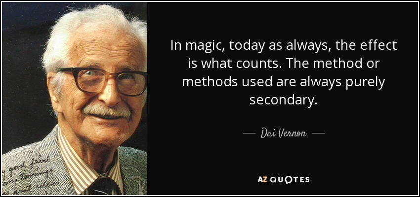 In magic, today as always, the effect is what counts. The method or methods used are always purely secondary. - Dai Vernon