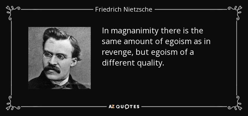 In magnanimity there is the same amount of egoism as in revenge, but egoism of a different quality. - Friedrich Nietzsche