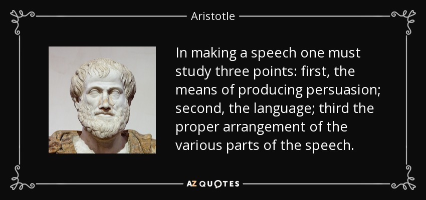 In making a speech one must study three points: first, the means of producing persuasion; second, the language; third the proper arrangement of the various parts of the speech. - Aristotle