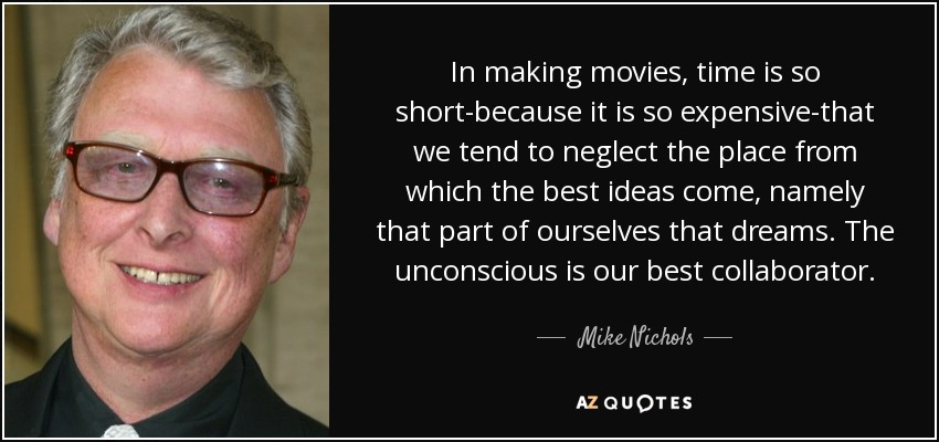 In making movies, time is so short-because it is so expensive-that we tend to neglect the place from which the best ideas come, namely that part of ourselves that dreams. The unconscious is our best collaborator. - Mike Nichols