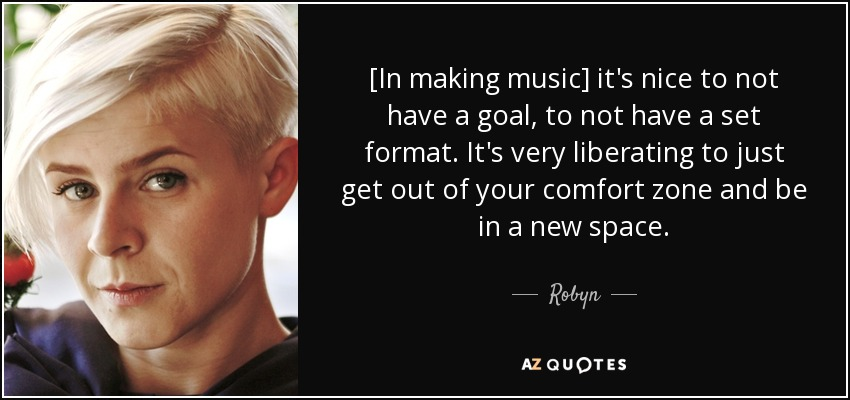 [In making music] it's nice to not have a goal, to not have a set format. It's very liberating to just get out of your comfort zone and be in a new space. - Robyn