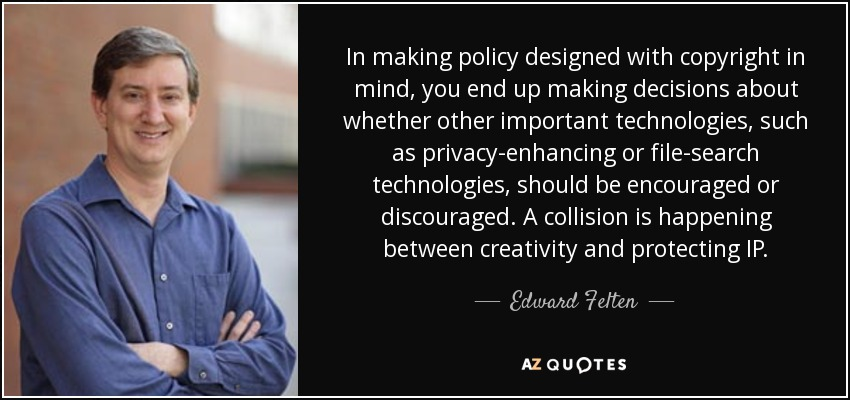 In making policy designed with copyright in mind, you end up making decisions about whether other important technologies, such as privacy-enhancing or file-search technologies, should be encouraged or discouraged. A collision is happening between creativity and protecting IP. - Edward Felten