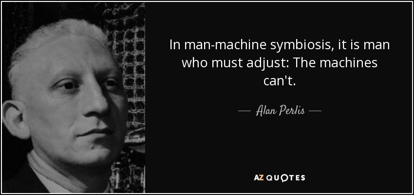 In man-machine symbiosis, it is man who must adjust: The machines can't. - Alan Perlis