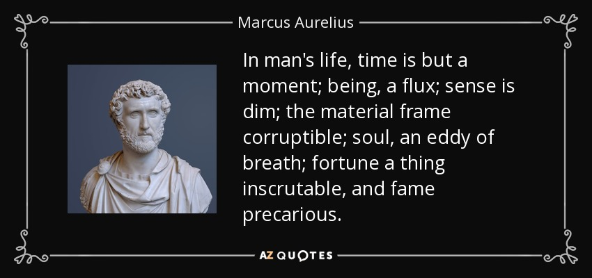 In man's life, time is but a moment; being, a flux; sense is dim; the material frame corruptible; soul, an eddy of breath; fortune a thing inscrutable, and fame precarious. - Marcus Aurelius