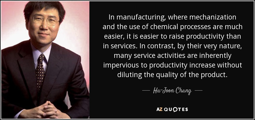 In manufacturing, where mechanization and the use of chemical processes are much easier, it is easier to raise productivity than in services. In contrast, by their very nature, many service activities are inherently impervious to productivity increase without diluting the quality of the product. - Ha-Joon Chang