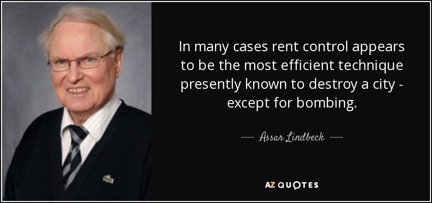 In many cases rent control appears to be the most efficient technique presently known to destroy a city - except for bombing. - Assar Lindbeck