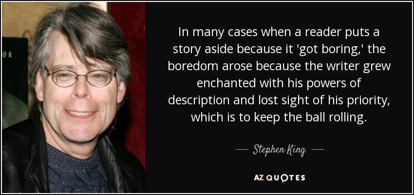 In many cases when a reader puts a story aside because it 'got boring,' the boredom arose because the writer grew enchanted with his powers of description and lost sight of his priority, which is to keep the ball rolling. - Stephen King