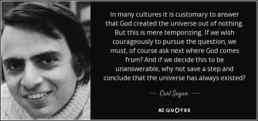 In many cultures it is customary to answer that God created the universe out of nothing. But this is mere temporizing. If we wish courageously to pursue the question, we must, of course ask next where God comes from? And if we decide this to be unanswerable, why not save a step and conclude that the universe has always existed? - Carl Sagan
