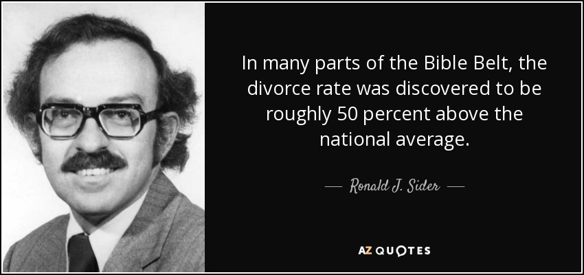 In many parts of the Bible Belt, the divorce rate was discovered to be roughly 50 percent above the national average. - Ronald J. Sider