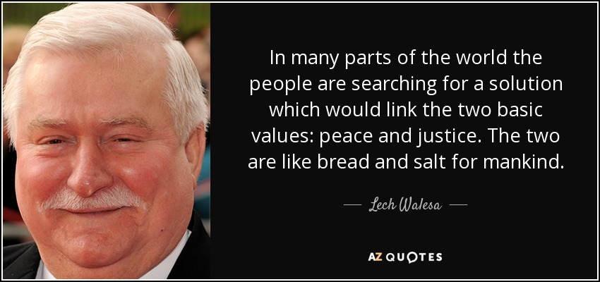 In many parts of the world the people are searching for a solution which would link the two basic values: peace and justice. The two are like bread and salt for mankind. - Lech Walesa