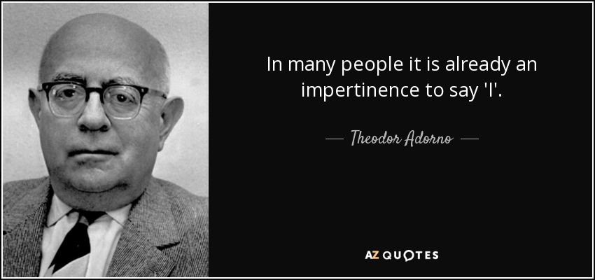 In many people it is already an impertinence to say 'I'. - Theodor Adorno