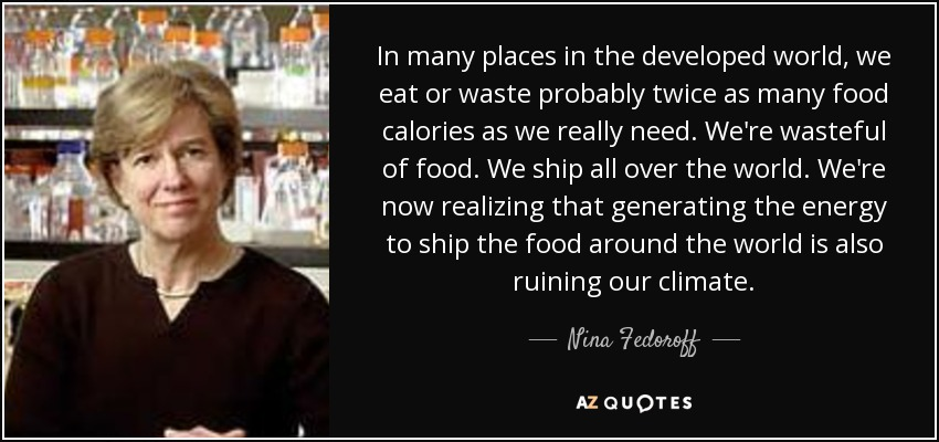 In many places in the developed world, we eat or waste probably twice as many food calories as we really need. We're wasteful of food. We ship all over the world. We're now realizing that generating the energy to ship the food around the world is also ruining our climate. - Nina Fedoroff