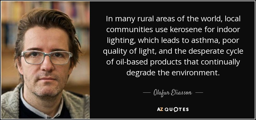 In many rural areas of the world, local communities use kerosene for indoor lighting, which leads to asthma, poor quality of light, and the desperate cycle of oil-based products that continually degrade the environment. - Olafur Eliasson