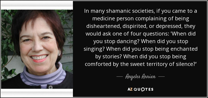 In many shamanic societies, if you came to a medicine person complaining of being disheartened, dispirited, or depressed, they would ask one of four questions: 'When did you stop dancing? When did you stop singing? When did you stop being enchanted by stories? When did you stop being comforted by the sweet territory of silence?' - Angeles Arrien
