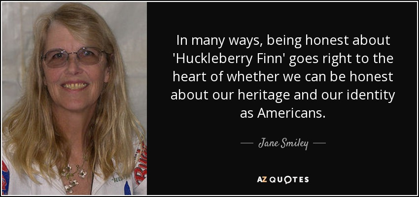 In many ways, being honest about 'Huckleberry Finn' goes right to the heart of whether we can be honest about our heritage and our identity as Americans. - Jane Smiley
