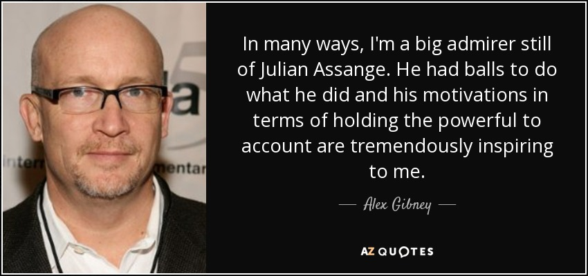 In many ways, I'm a big admirer still of Julian Assange. He had balls to do what he did and his motivations in terms of holding the powerful to account are tremendously inspiring to me. - Alex Gibney