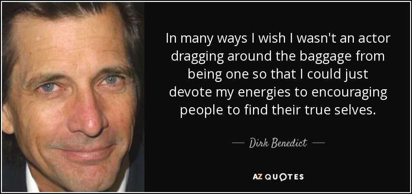 In many ways I wish I wasn't an actor dragging around the baggage from being one so that I could just devote my energies to encouraging people to find their true selves. - Dirk Benedict