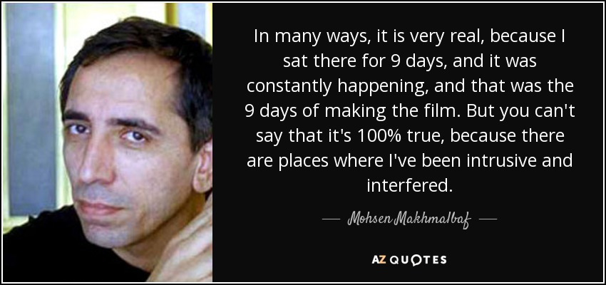 In many ways, it is very real, because I sat there for 9 days, and it was constantly happening, and that was the 9 days of making the film. But you can't say that it's 100% true, because there are places where I've been intrusive and interfered. - Mohsen Makhmalbaf