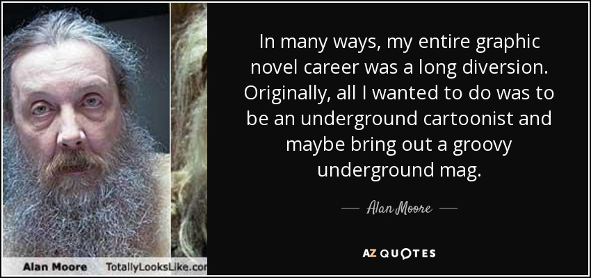 In many ways, my entire graphic novel career was a long diversion. Originally, all I wanted to do was to be an underground cartoonist and maybe bring out a groovy underground mag. - Alan Moore