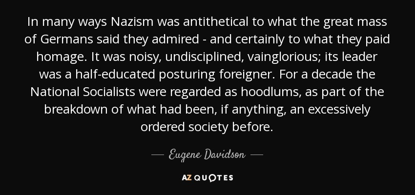 In many ways Nazism was antithetical to what the great mass of Germans said they admired - and certainly to what they paid homage. It was noisy, undisciplined, vainglorious; its leader was a half-educated posturing foreigner. For a decade the National Socialists were regarded as hoodlums, as part of the breakdown of what had been, if anything, an excessively ordered society before. - Eugene Davidson