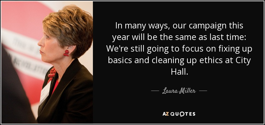 In many ways, our campaign this year will be the same as last time: We're still going to focus on fixing up basics and cleaning up ethics at City Hall. - Laura Miller