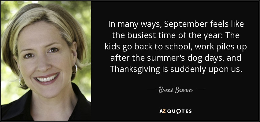 In many ways, September feels like the busiest time of the year: The kids go back to school, work piles up after the summer's dog days, and Thanksgiving is suddenly upon us. - Brené Brown