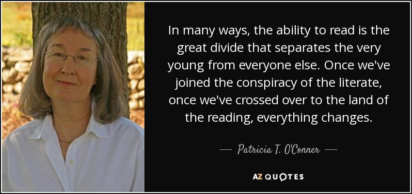 In many ways, the ability to read is the great divide that separates the very young from everyone else. Once we've joined the conspiracy of the literate, once we've crossed over to the land of the reading, everything changes. - Patricia T. O'Conner