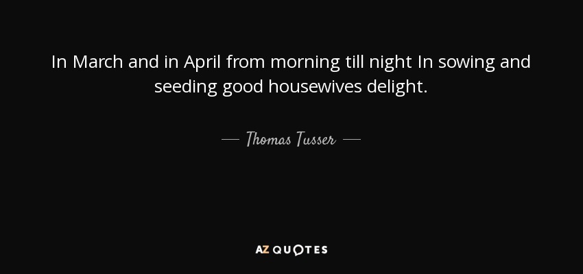 In March and in April from morning till night In sowing and seeding good housewives delight. - Thomas Tusser