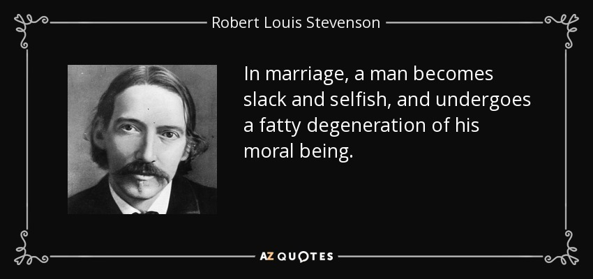In marriage, a man becomes slack and selfish, and undergoes a fatty degeneration of his moral being. - Robert Louis Stevenson