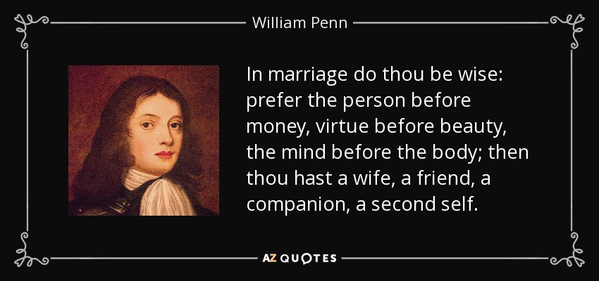 In marriage do thou be wise: prefer the person before money, virtue before beauty, the mind before the body; then thou hast a wife, a friend, a companion, a second self. - William Penn