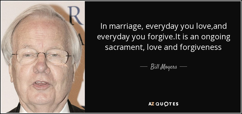 In marriage, everyday you love,and everyday you forgive.It is an ongoing sacrament, love and forgiveness - Bill Moyers