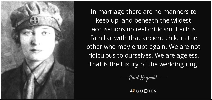 In marriage there are no manners to keep up, and beneath the wildest accusations no real criticism. Each is familiar with that ancient child in the other who may erupt again. We are not ridiculous to ourselves. We are ageless. That is the luxury of the wedding ring. - Enid Bagnold