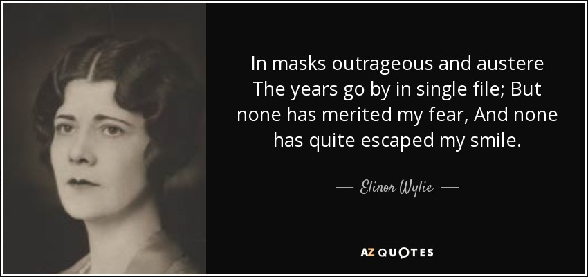In masks outrageous and austere The years go by in single file; But none has merited my fear, And none has quite escaped my smile. - Elinor Wylie
