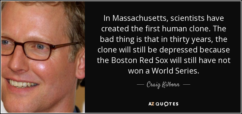 In Massachusetts, scientists have created the first human clone. The bad thing is that in thirty years, the clone will still be depressed because the Boston Red Sox will still have not won a World Series. - Craig Kilborn
