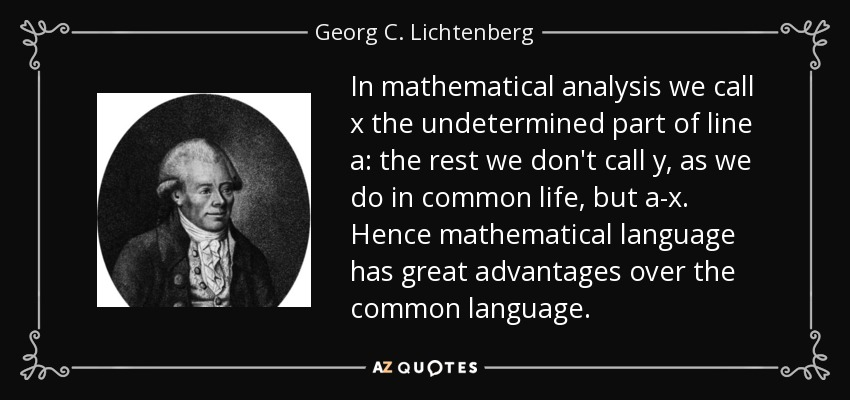 In mathematical analysis we call x the undetermined part of line a: the rest we don't call y, as we do in common life, but a-x. Hence mathematical language has great advantages over the common language. - Georg C. Lichtenberg