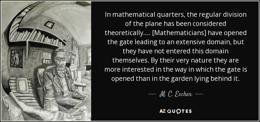 In mathematical quarters, the regular division of the plane has been considered theoretically. ... [Mathematicians] have opened the gate leading to an extensive domain, but they have not entered this domain themselves. By their very nature they are more interested in the way in which the gate is opened than in the garden lying behind it. - M. C. Escher