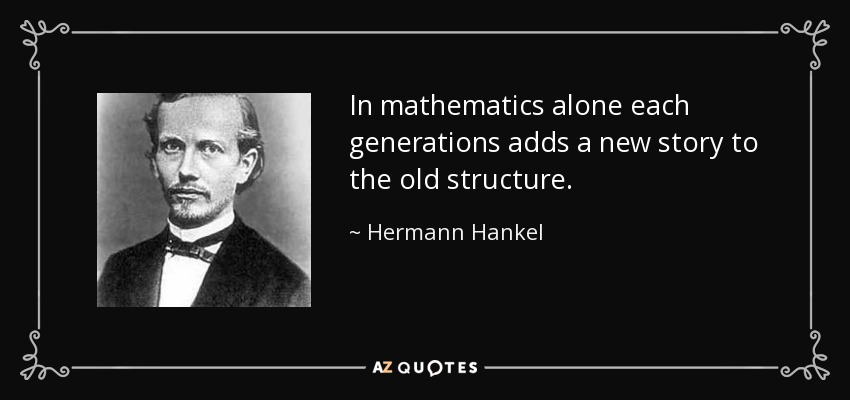 In mathematics alone each generations adds a new story to the old structure. - Hermann Hankel