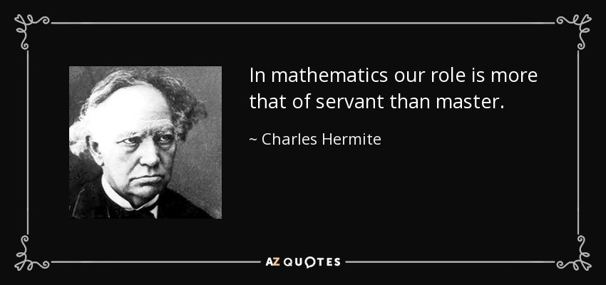 In mathematics our role is more that of servant than master. - Charles Hermite
