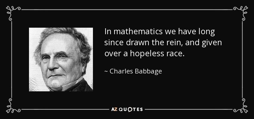 In mathematics we have long since drawn the rein, and given over a hopeless race. - Charles Babbage