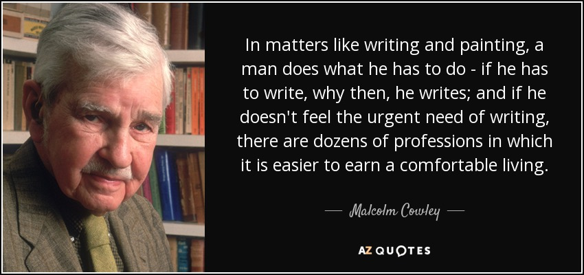 In matters like writing and painting, a man does what he has to do - if he has to write, why then, he writes; and if he doesn't feel the urgent need of writing, there are dozens of professions in which it is easier to earn a comfortable living. - Malcolm Cowley
